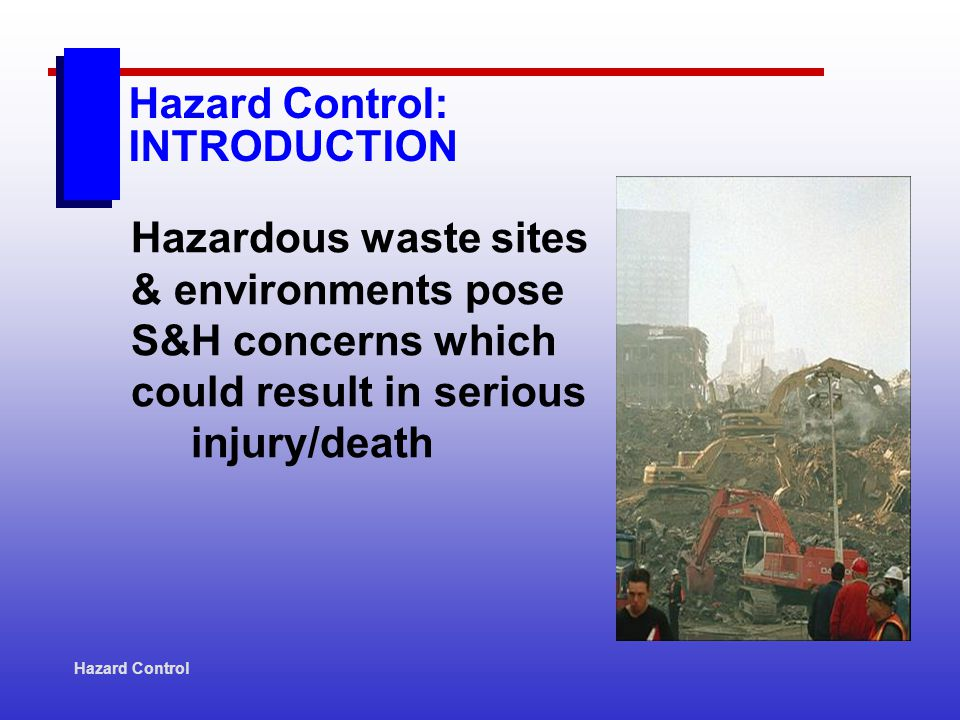 Hazard Control Hazard Control: INTRODUCTION Hazardous waste sites & environments pose S&H concerns which could result in serious injury/death