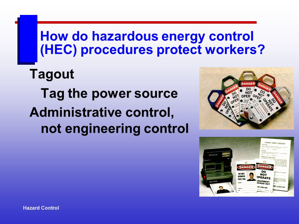 Hazard Control Tagout Tag the power source Administrative control, not engineering control How do hazardous energy control (HEC) procedures protect wo