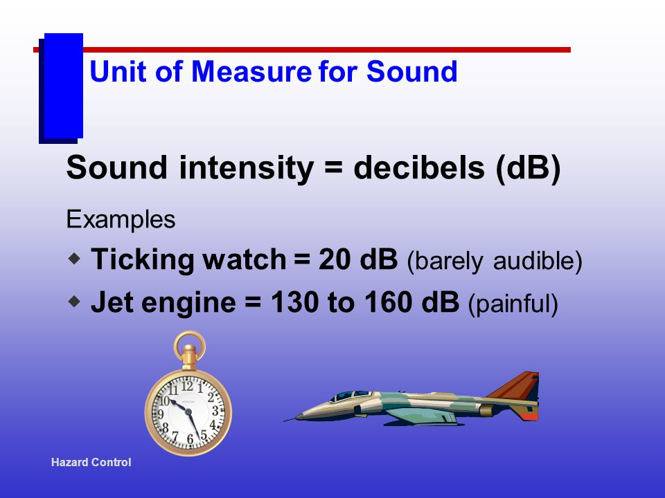 Hazard Control Unit of Measure for Sound Sound intensity = decibels (dB) Examples Ticking watch = 20 dB (barely audible) Jet engine = 130 to 160 dB (p