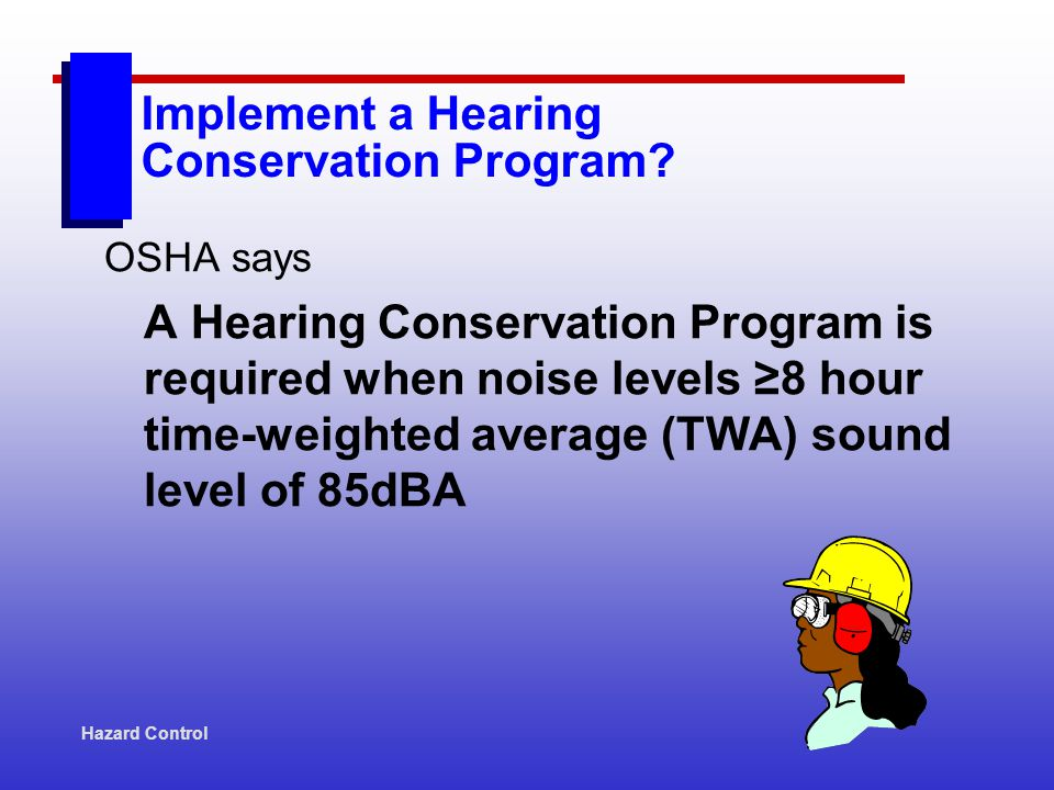 Hazard Control Implement a Hearing Conservation Program? OSHA says A Hearing Conservation Program is required when noise levels 8 hour time-weighted a