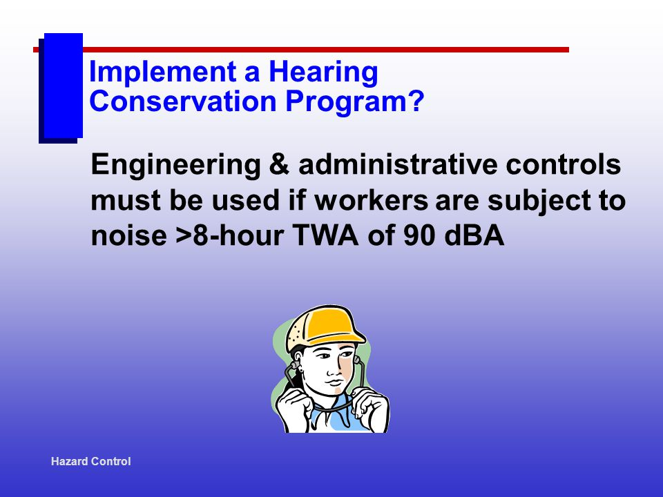 Hazard Control Engineering & administrative controls must be used if workers are subject to noise >8-hour TWA of 90 dBA Implement a Hearing Conservati