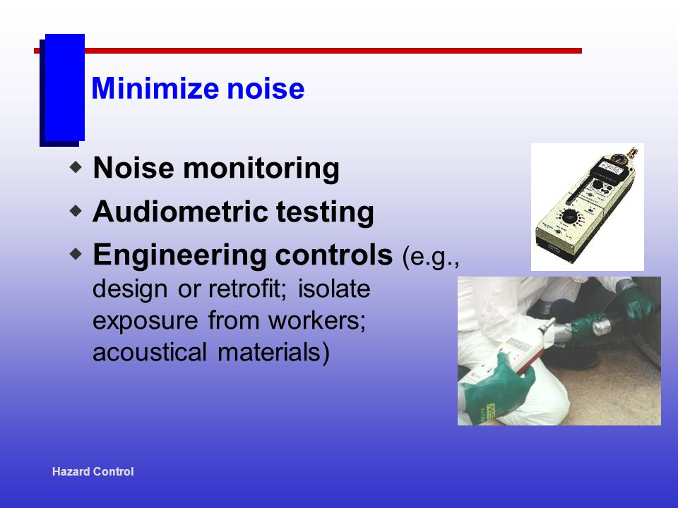 Hazard Control Minimize noise Noise monitoring Audiometric testing Engineering controls (e.g., design or retrofit; isolate exposure from workers; acou