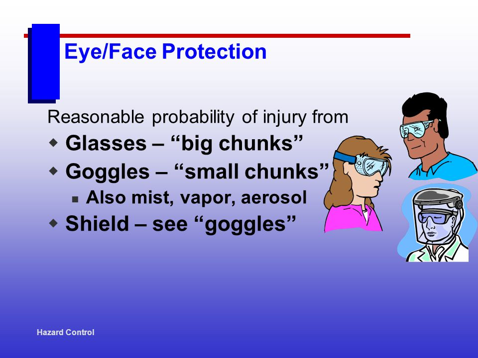 Hazard Control Eye/Face Protection Reasonable probability of injury from Glasses – big chunks Goggles – small chunks Also mist, vapor, aerosol Shield