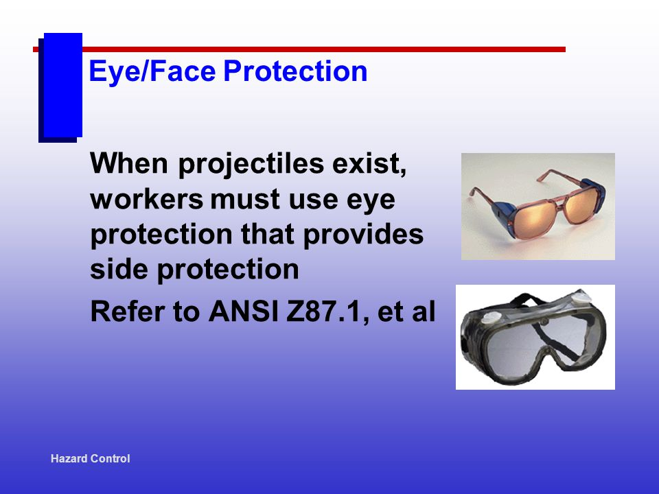 Hazard Control When projectiles exist, workers must use eye protection that provides side protection Refer to ANSI Z87.1, et al Eye/Face Protection