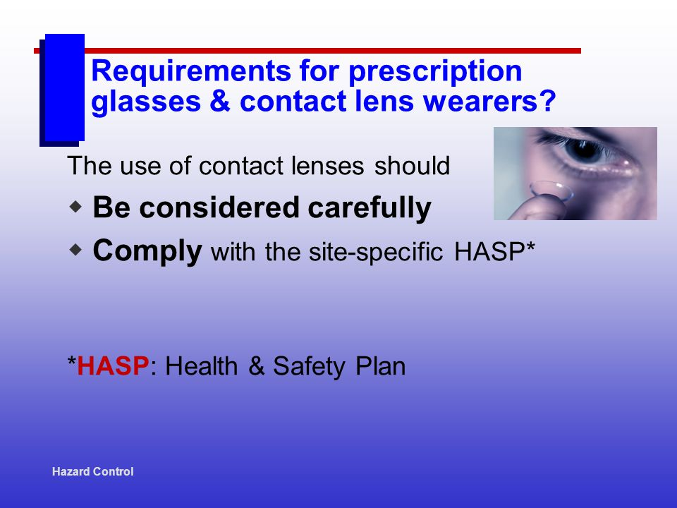 Hazard Control The use of contact lenses should Be considered carefully Comply with the site-specific HASP* *HASP: Health & Safety Plan Requirements f