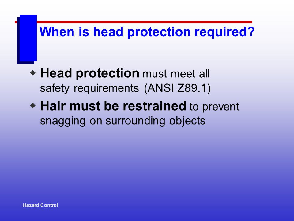 Hazard Control Head protection must meet all safety requirements (ANSI Z89.1) Hair must be restrained to prevent snagging on surrounding objects When