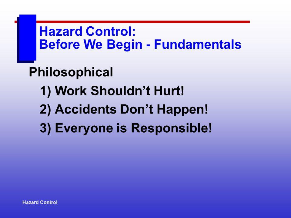 Hazard Control Hazard Control: Before We Begin - Fundamentals Philosophical 1) Work Shouldnt Hurt.