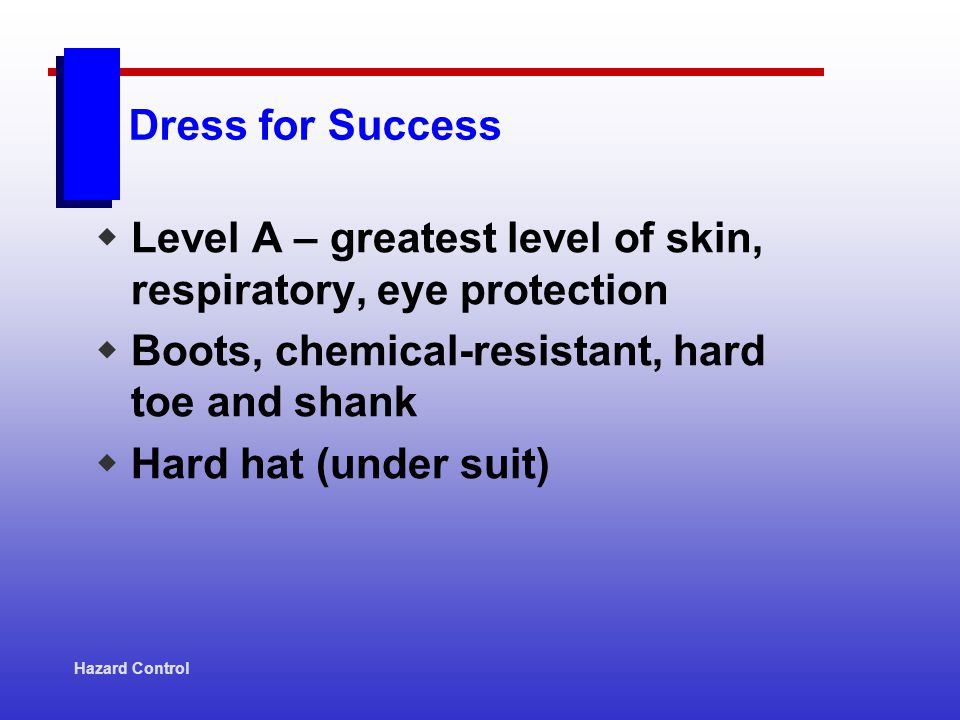 Dress for Success Level A – greatest level of skin, respiratory, eye protection Boots, chemical-resistant, hard toe and shank Hard hat (under suit) Ha