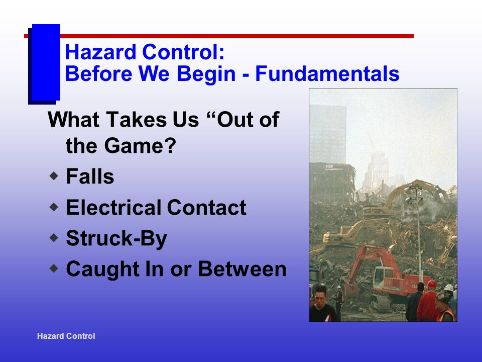 Hazard Control Hazard Control: Before We Begin - Fundamentals Critical Control Apply the 7 Ps: Proper Prior Planning Prevents Pitifully Poor Performance