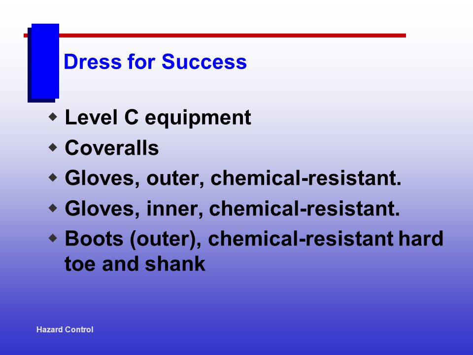Dress for Success Level C equipment Coveralls Gloves, outer, chemical-resistant. Gloves, inner, chemical-resistant. Boots (outer), chemical-resistant