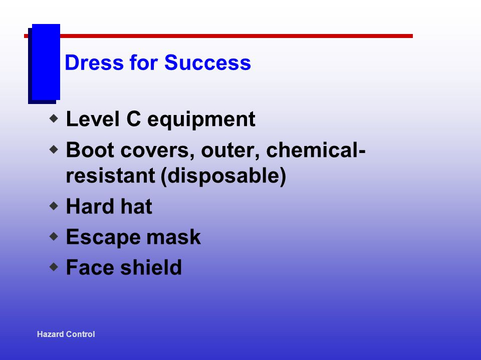 Dress for Success Level C equipment Boot covers, outer, chemical- resistant (disposable) Hard hat Escape mask Face shield Hazard Control