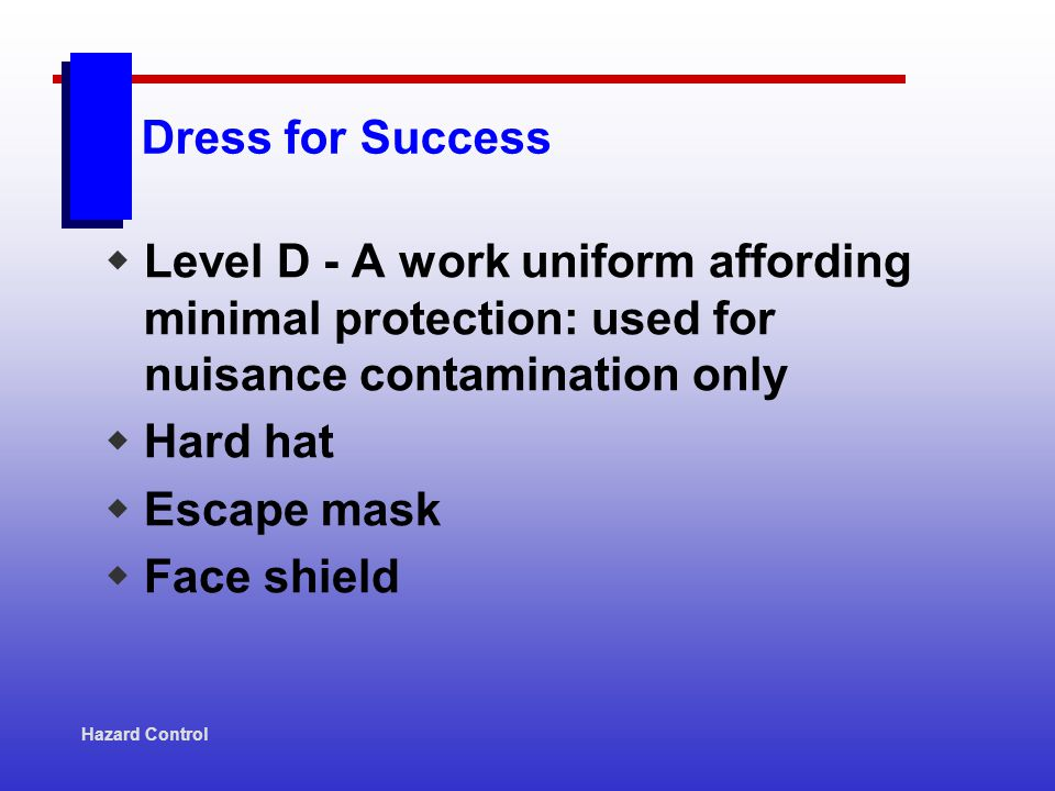 Dress for Success Level D - A work uniform affording minimal protection: used for nuisance contamination only Hard hat Escape mask Face shield Hazard