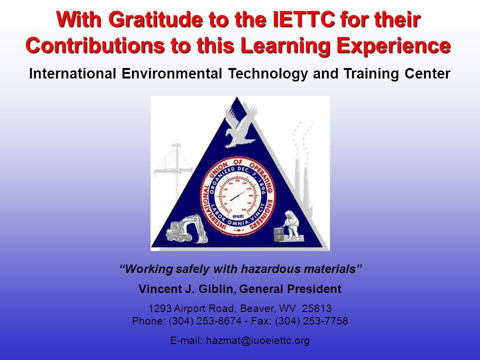 1293 Airport Road, Beaver, WV 25813 Phone: (304) 253-8674 - Fax: (304) 253-7758 E-mail: hazmat@iuoeiettc.org With Gratitude to the IETTC for their Con