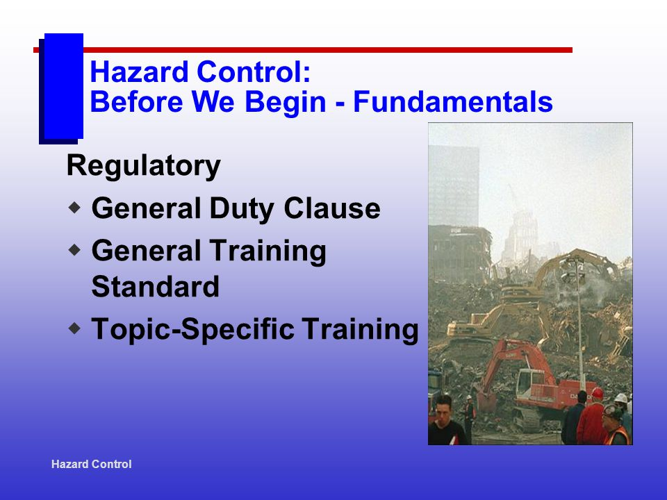 Hazard Control Hazard Control: Before We Begin - Fundamentals Regulatory General Duty Clause General Training Standard Topic-Specific Training
