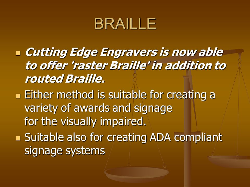 BRAILLE Cutting Edge Engravers is now able to offer 'raster Braille' in addition to routed Braille. Cutting Edge Engravers is now able to offer 'raste
