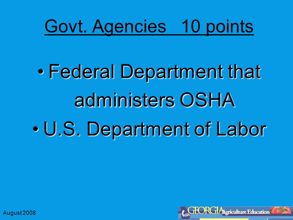 Govt. Agencies 10 points Federal Department that administers OSHAFederal Department that administers OSHA U.S. Department of LaborU.S. Department of L
