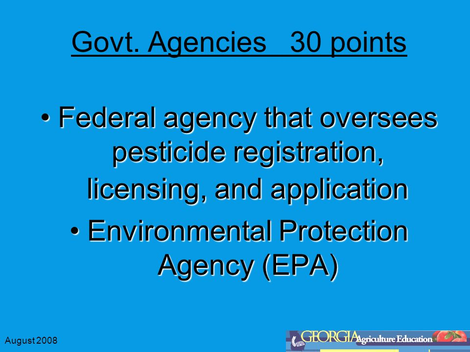 August 2008 Govt. Agencies 30 points Federal agency that oversees pesticide registration, licensing, and applicationFederal agency that oversees pesti