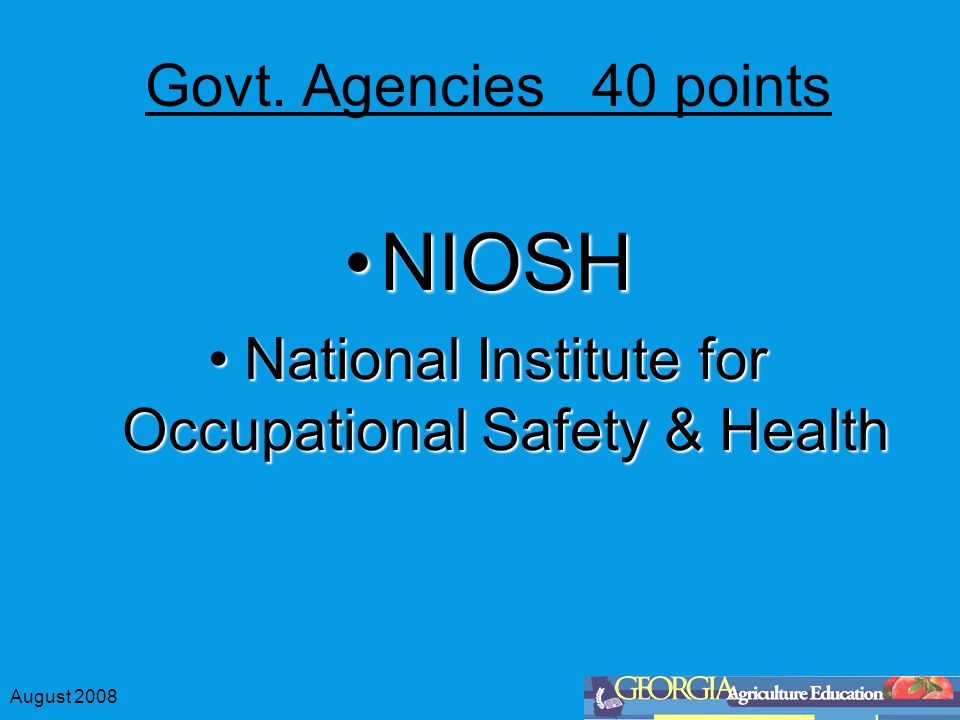 August 2008 Govt. Agencies 40 points NIOSHNIOSH National Institute for Occupational Safety & HealthNational Institute for Occupational Safety & Health