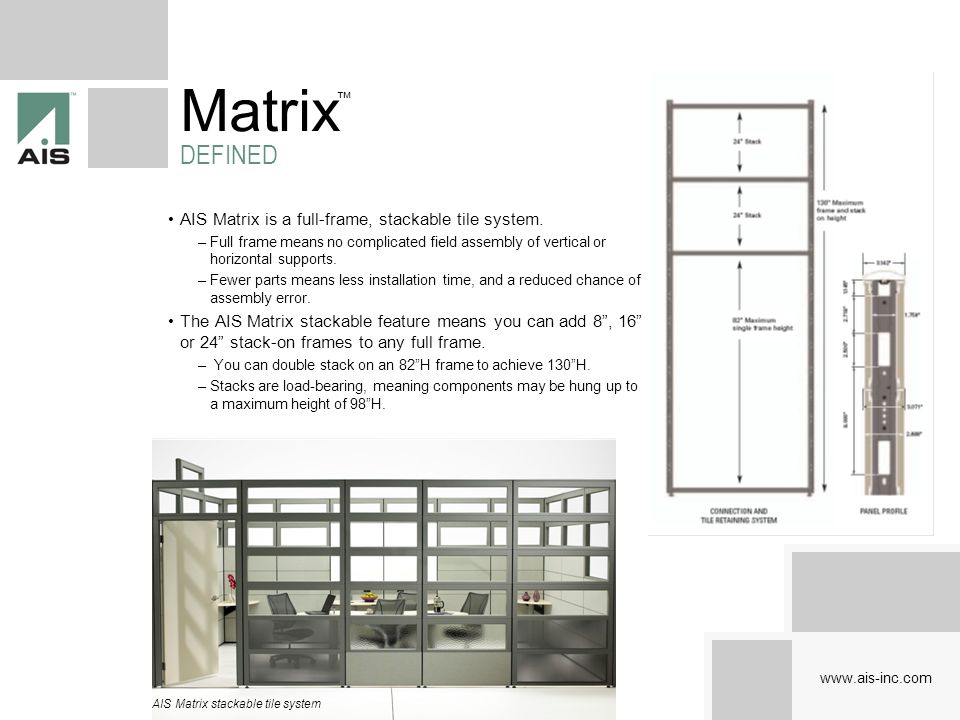 AIS Matrix is a full-frame, stackable tile system. –Full frame means no complicated field assembly of vertical or horizontal supports. –Fewer parts me