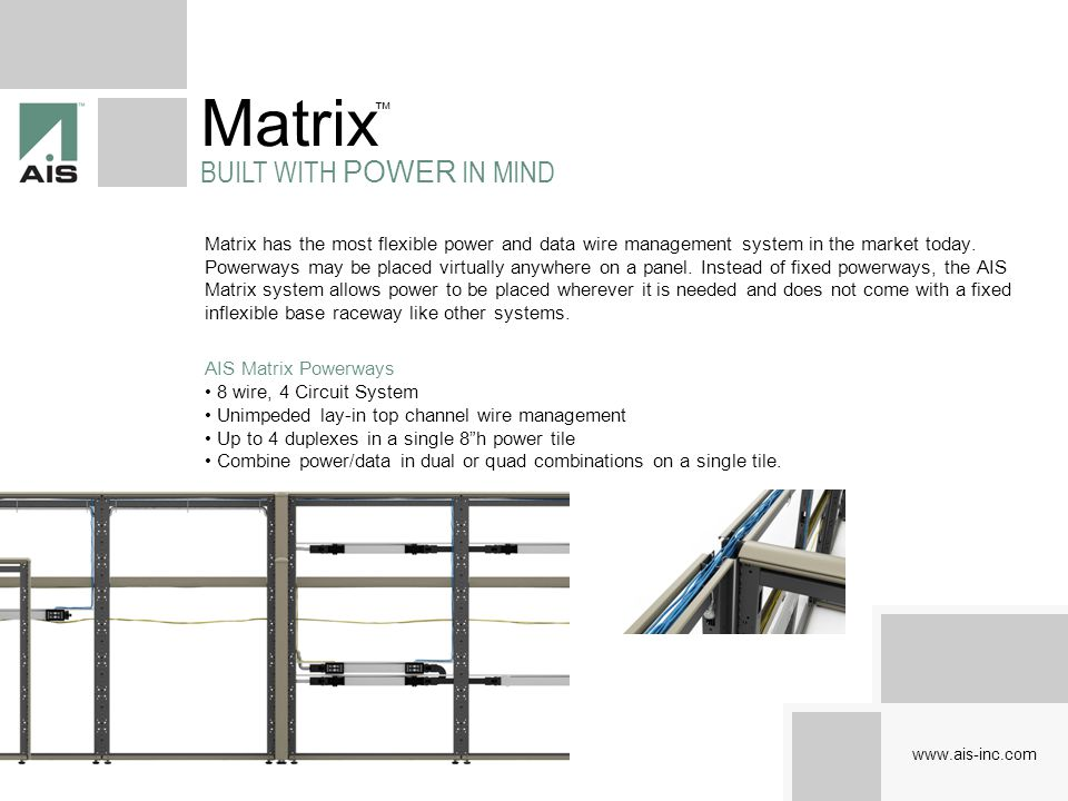 www.ais-inc.com Matrix UNLEASH THE POWER Matrix provides electrical and data cabling holes at every 8 of height, forming up to 10 laterally continuous raceway channels on an 82 high panel.