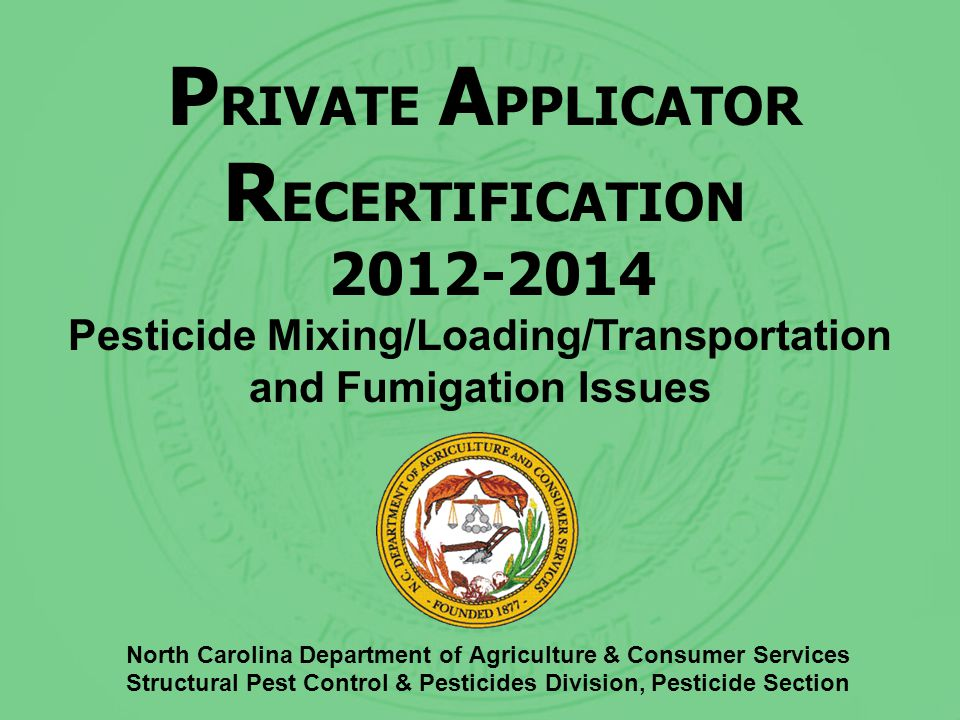 P RIVATE A PPLICATOR R ECERTIFICATION 2012-2014 North Carolina Department of Agriculture & Consumer Services Structural Pest Control & Pesticides Division, Pesticide Section Pesticide Mixing/Loading/Transportation and Fumigation Issues