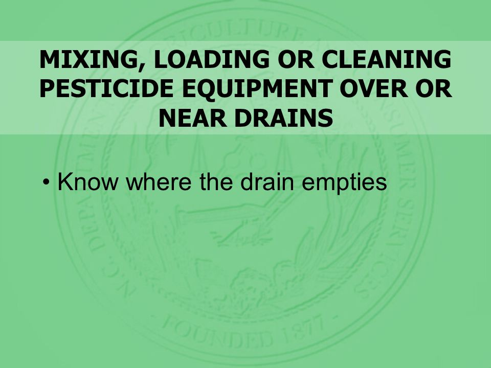 MIXING, LOADING OR CLEANING PESTICIDE EQUIPMENT OVER OR NEAR DRAINS Know where the drain empties
