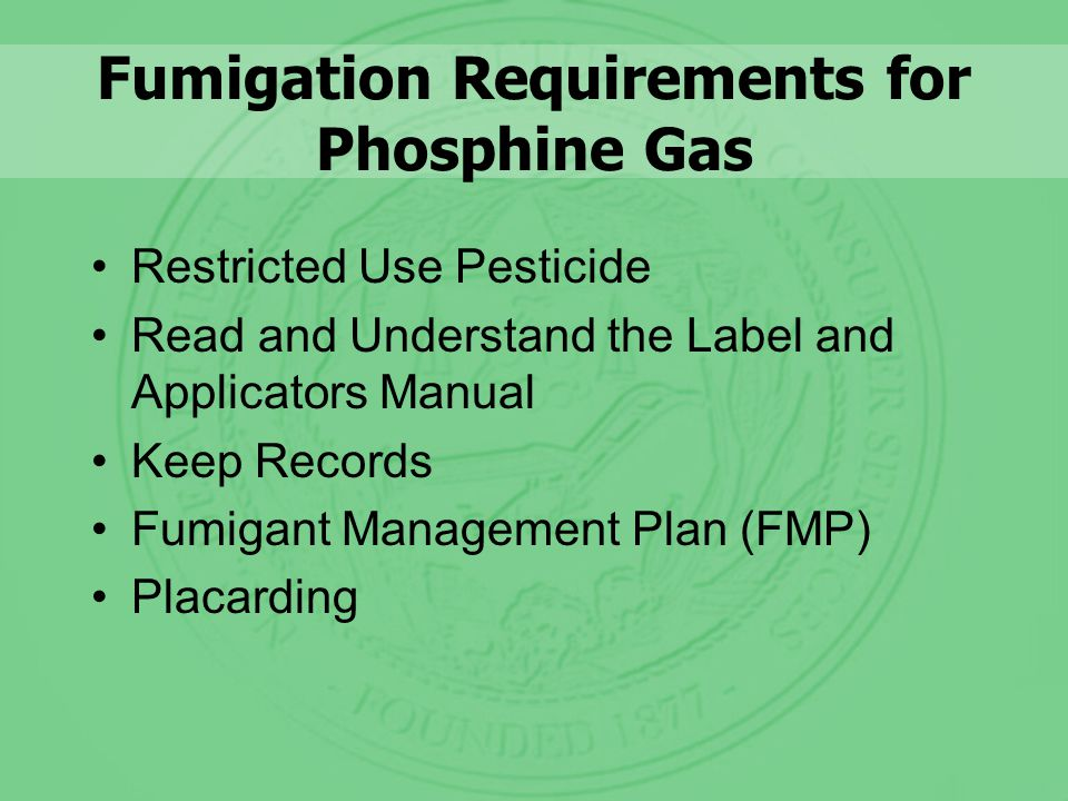 Fumigation Requirements for Phosphine Gas Restricted Use Pesticide Read and Understand the Label and Applicators Manual Keep Records Fumigant Management Plan (FMP) Placarding