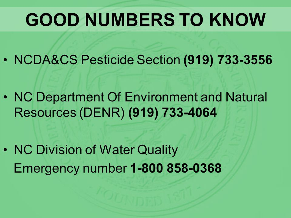 GOOD NUMBERS TO KNOW NCDA&CS Pesticide Section (919) 733-3556 NC Department Of Environment and Natural Resources (DENR) (919) 733-4064 NC Division of Water Quality Emergency number 1-800 858-0368