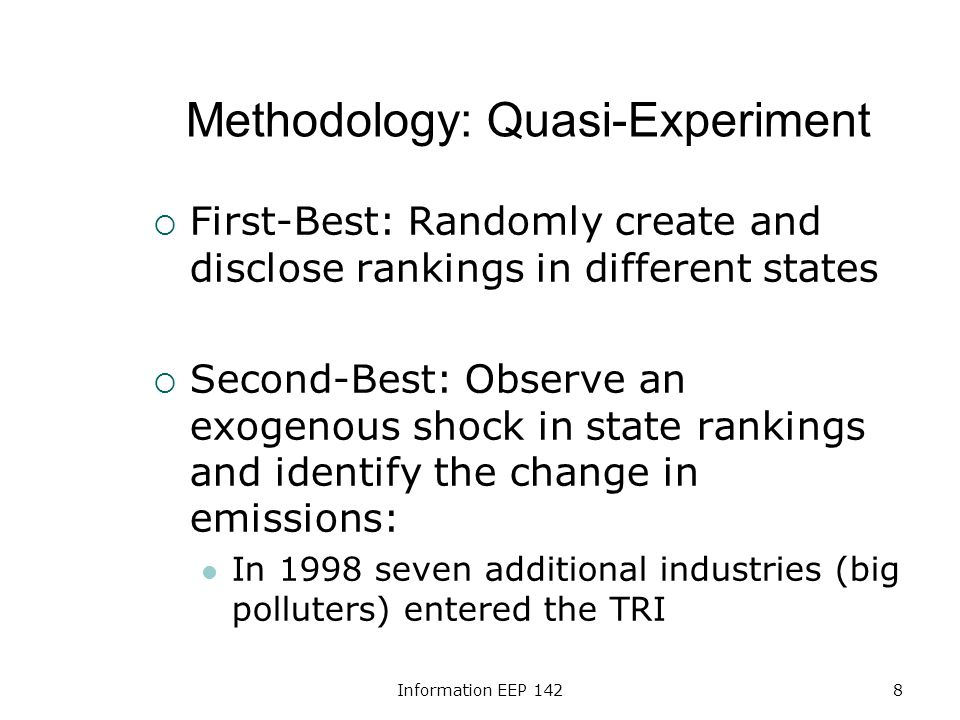 Information EEP 1428 Methodology: Quasi-Experiment First-Best: Randomly create and disclose rankings in different states Second-Best: Observe an exogenous shock in state rankings and identify the change in emissions: In 1998 seven additional industries (big polluters) entered the TRI