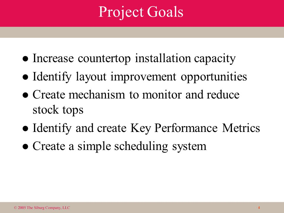 4 Project Goals l Increase countertop installation capacity l Identify layout improvement opportunities l Create mechanism to monitor and reduce stock tops l Identify and create Key Performance Metrics l Create a simple scheduling system