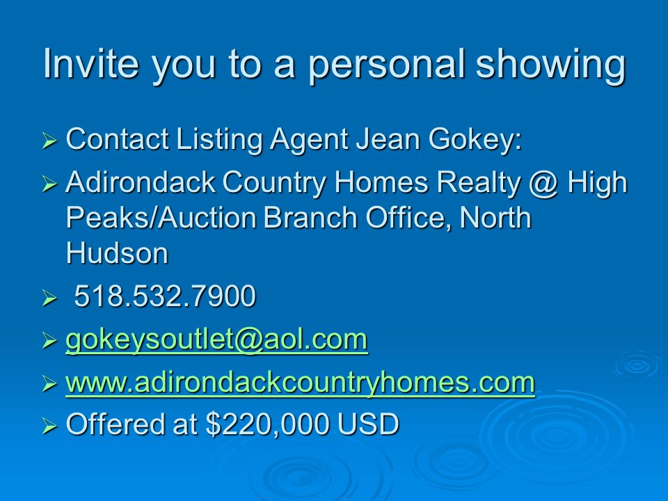 Invite you to a personal showing Contact Listing Agent Jean Gokey: Contact Listing Agent Jean Gokey: Adirondack Country Homes Realty @ High Peaks/Auction Branch Office, North Hudson Adirondack Country Homes Realty @ High Peaks/Auction Branch Office, North Hudson 518.532.7900 518.532.7900 gokeysoutlet@aol.com gokeysoutlet@aol.com gokeysoutlet@aol.com www.adirondackcountryhomes.com www.adirondackcountryhomes.com www.adirondackcountryhomes.com Offered at $220,000 USD Offered at $220,000 USD