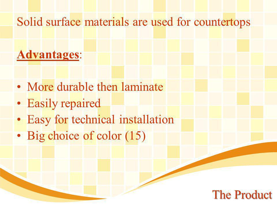 The Product Solid surface materials are used for countertops Advantages: More durable then laminate Easily repaired Easy for technical installation Big choice of color (15)