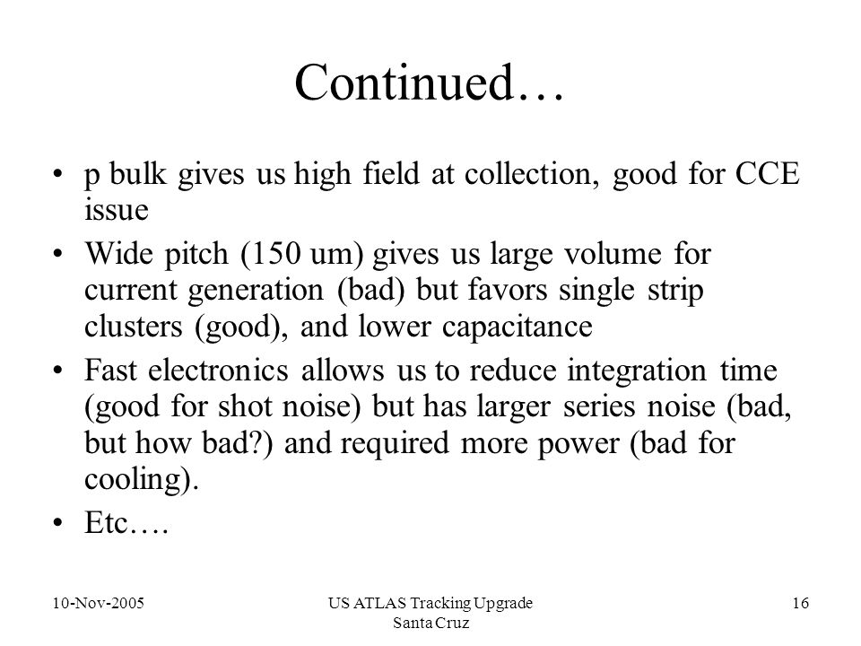 10-Nov-2005US ATLAS Tracking Upgrade Santa Cruz 16 Continued… p bulk gives us high field at collection, good for CCE issue Wide pitch (150 um) gives u