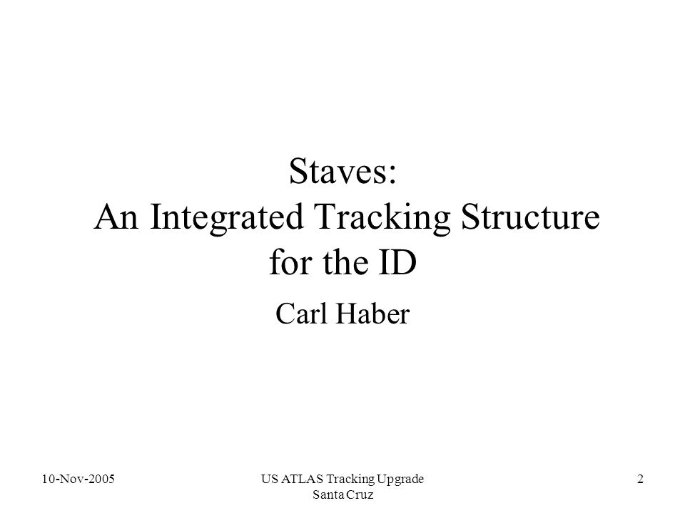 10-Nov-2005US ATLAS Tracking Upgrade Santa Cruz 2 Staves: An Integrated Tracking Structure for the ID Carl Haber