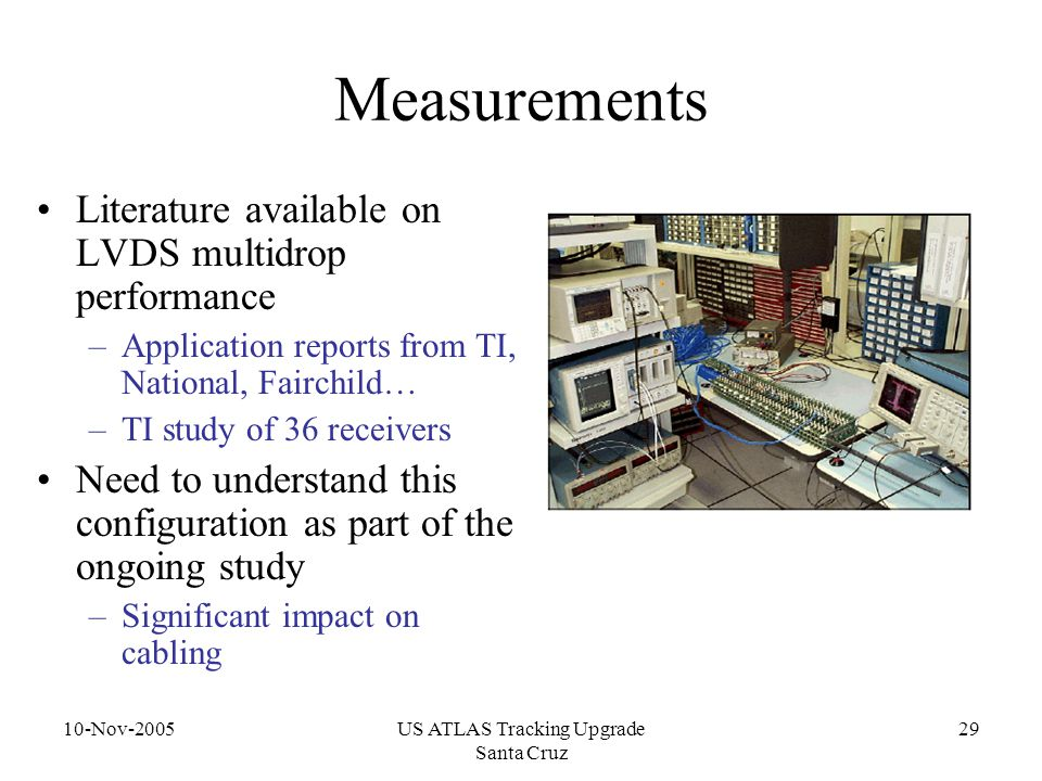 10-Nov-2005US ATLAS Tracking Upgrade Santa Cruz 29 Measurements Literature available on LVDS multidrop performance –Application reports from TI, National, Fairchild… –TI study of 36 receivers Need to understand this configuration as part of the ongoing study –Significant impact on cabling