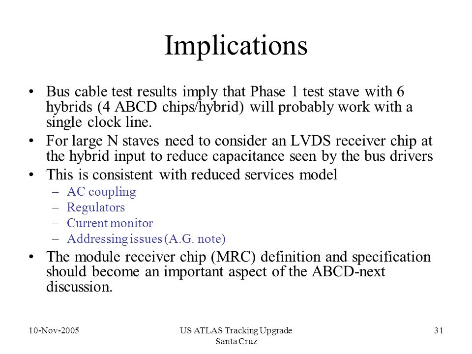 10-Nov-2005US ATLAS Tracking Upgrade Santa Cruz 31 Implications Bus cable test results imply that Phase 1 test stave with 6 hybrids (4 ABCD chips/hybr