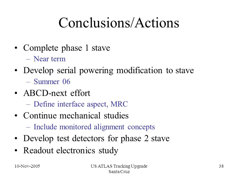 10-Nov-2005US ATLAS Tracking Upgrade Santa Cruz 38 Conclusions/Actions Complete phase 1 stave –Near term Develop serial powering modification to stave –Summer 06 ABCD-next effort –Define interface aspect, MRC Continue mechanical studies –Include monitored alignment concepts Develop test detectors for phase 2 stave Readout electronics study