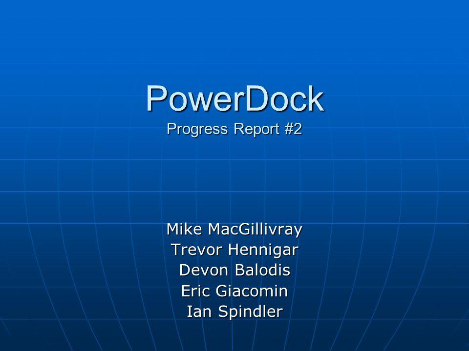 PowerDock Progress Report #2 Mike MacGillivray Trevor Hennigar Devon Balodis Eric Giacomin Ian Spindler