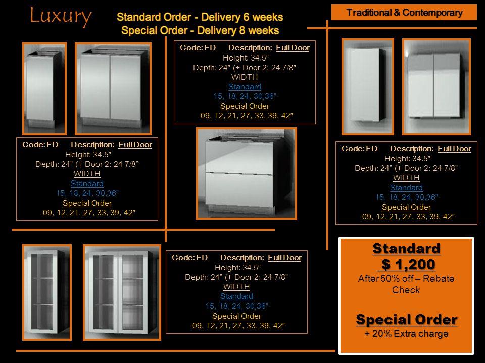 Traditional & Contemporary Code: FD Description: Full Door Height: 34.5 Depth: 24 (+ Door 2: 24 7/8 WIDTH Standard 15, 18, 24, 30,36 Special Order 09, 12, 21, 27, 33, 39, 42 Standard $ 1,200 $ 1,200 After 50% off – Rebate Check Special Order + 20% Extra charge Standard $ 1,200 $ 1,200 After 50% off – Rebate Check Special Order + 20% Extra charge Code: FD Description: Full Door Height: 34.5 Depth: 24 (+ Door 2: 24 7/8 WIDTH Standard 15, 18, 24, 30,36 Special Order 09, 12, 21, 27, 33, 39, 42 Code: FD Description: Full Door Height: 34.5 Depth: 24 (+ Door 2: 24 7/8 WIDTH Standard 15, 18, 24, 30,36 Special Order 09, 12, 21, 27, 33, 39, 42 Luxury Code: FD Description: Full Door Height: 34.5 Depth: 24 (+ Door 2: 24 7/8 WIDTH Standard 15, 18, 24, 30,36 Special Order 09, 12, 21, 27, 33, 39, 42