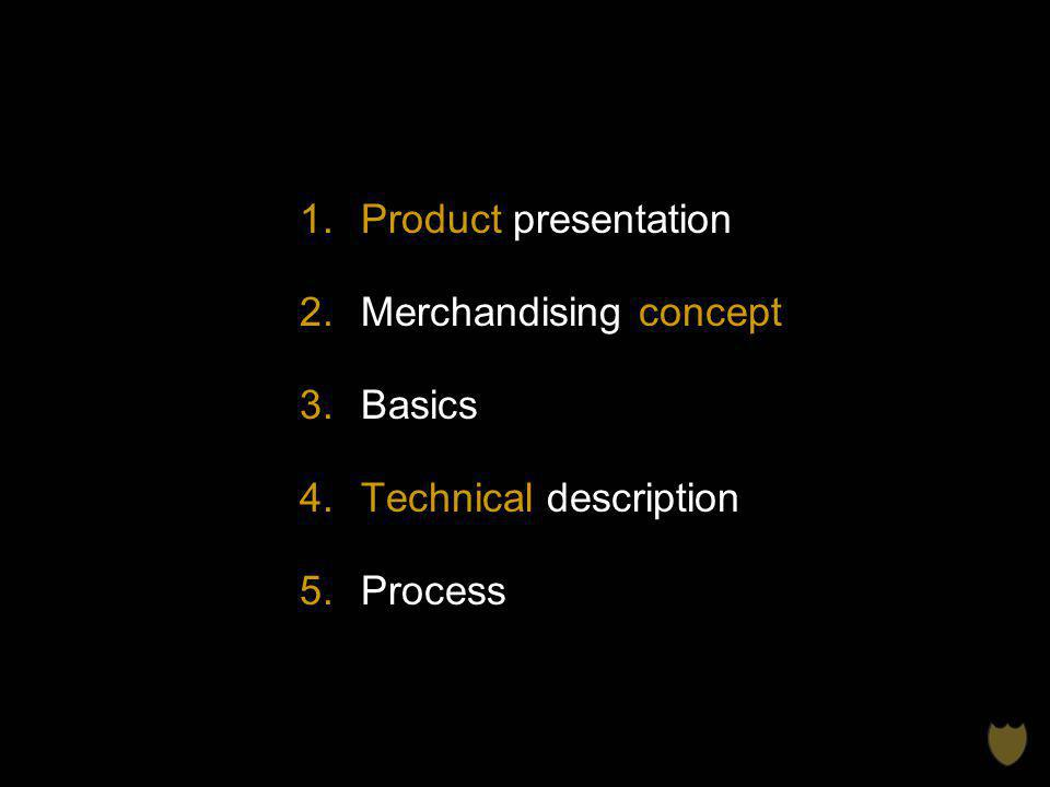 1.Product presentation 2.Merchandising concept 3.Basics 4.Technical description 5.Process