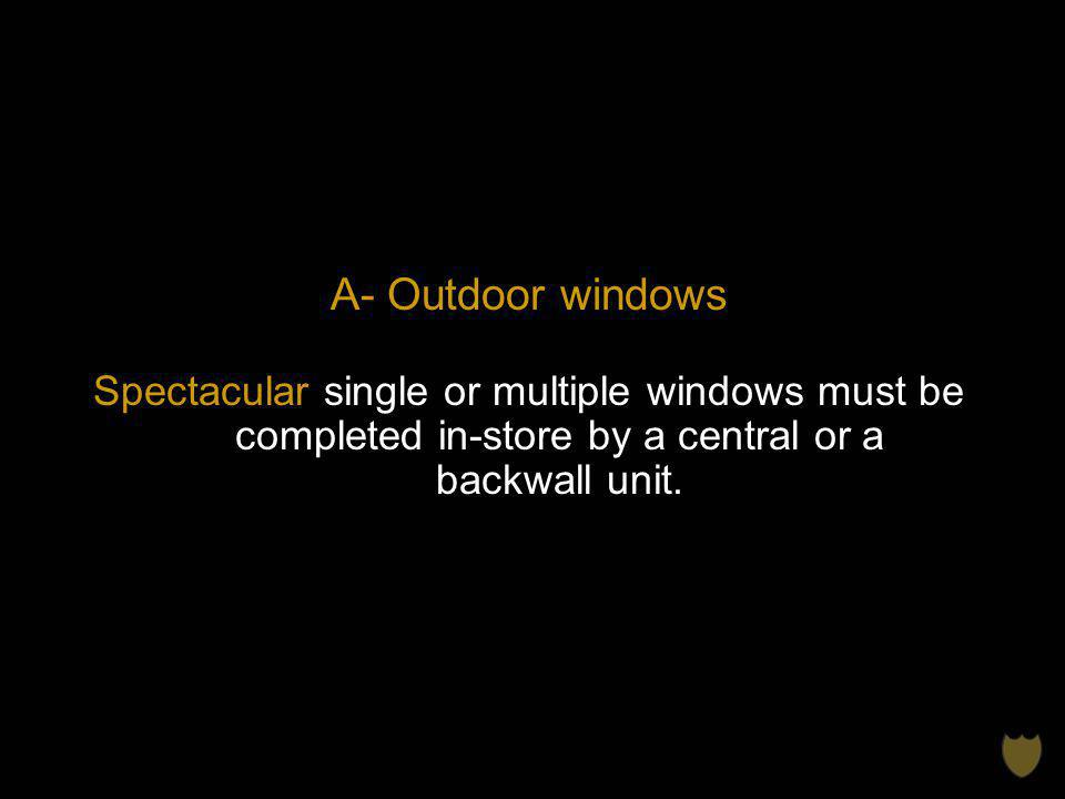A- Outdoor windows Spectacular single or multiple windows must be completed in-store by a central or a backwall unit.