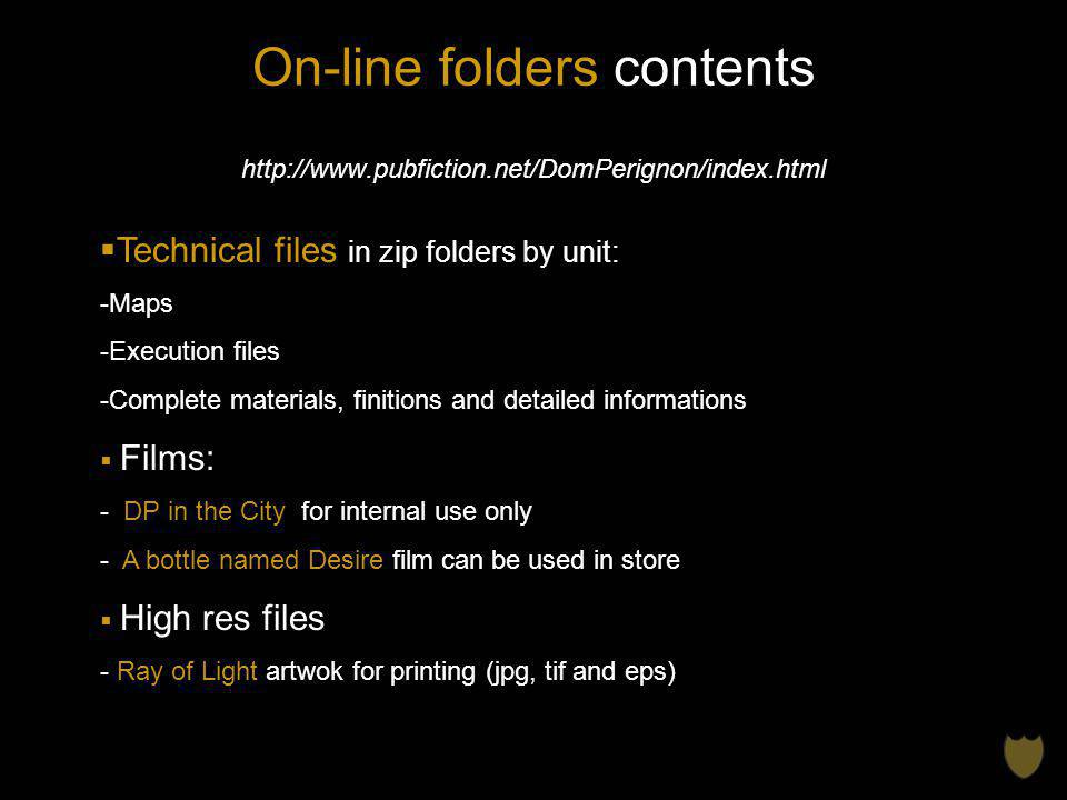 On-line folders contents http://www.pubfiction.net/DomPerignon/index.html Technical files in zip folders by unit: -Maps -Execution files -Complete materials, finitions and detailed informations Films: - DP in the City for internal use only - A bottle named Desire film can be used in store High res files - Ray of Light artwok for printing (jpg, tif and eps)