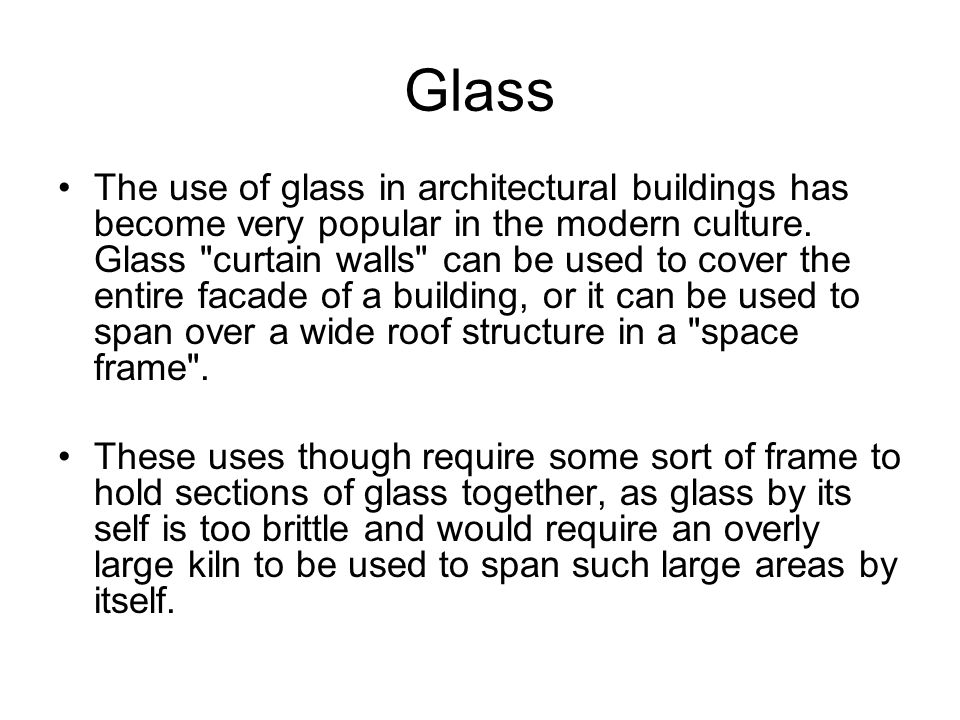 Glass The use of glass in architectural buildings has become very popular in the modern culture. Glass