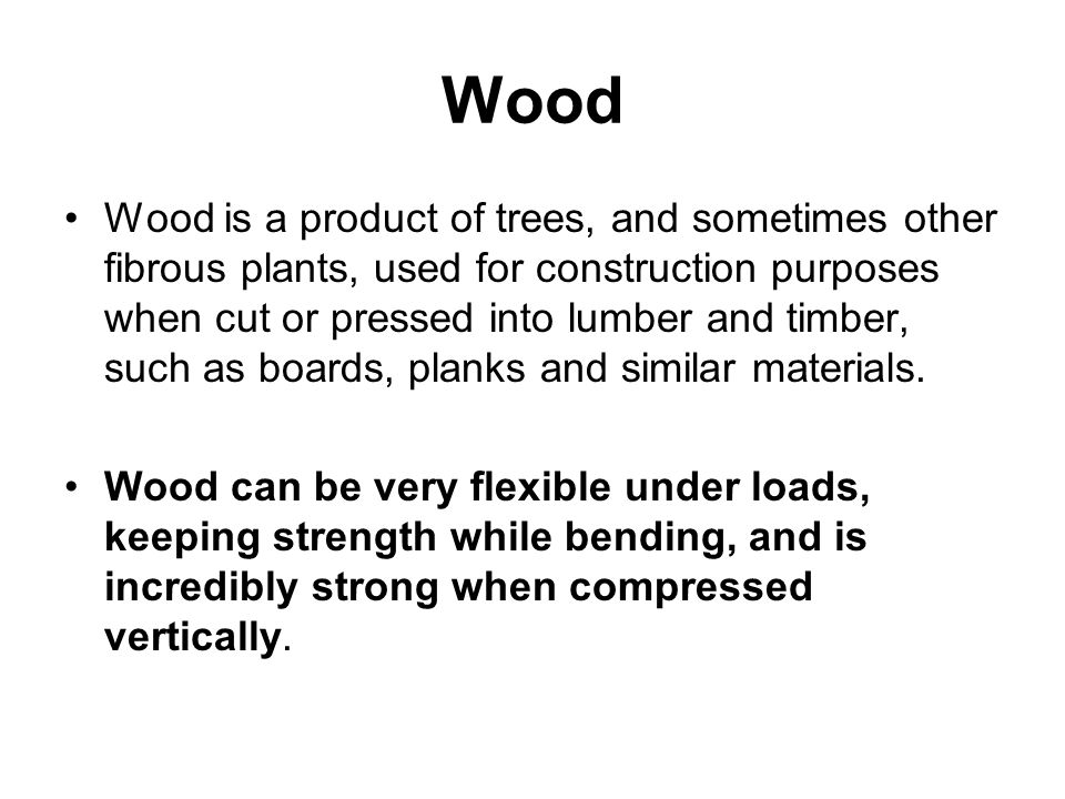 Wood Wood is a product of trees, and sometimes other fibrous plants, used for construction purposes when cut or pressed into lumber and timber, such a