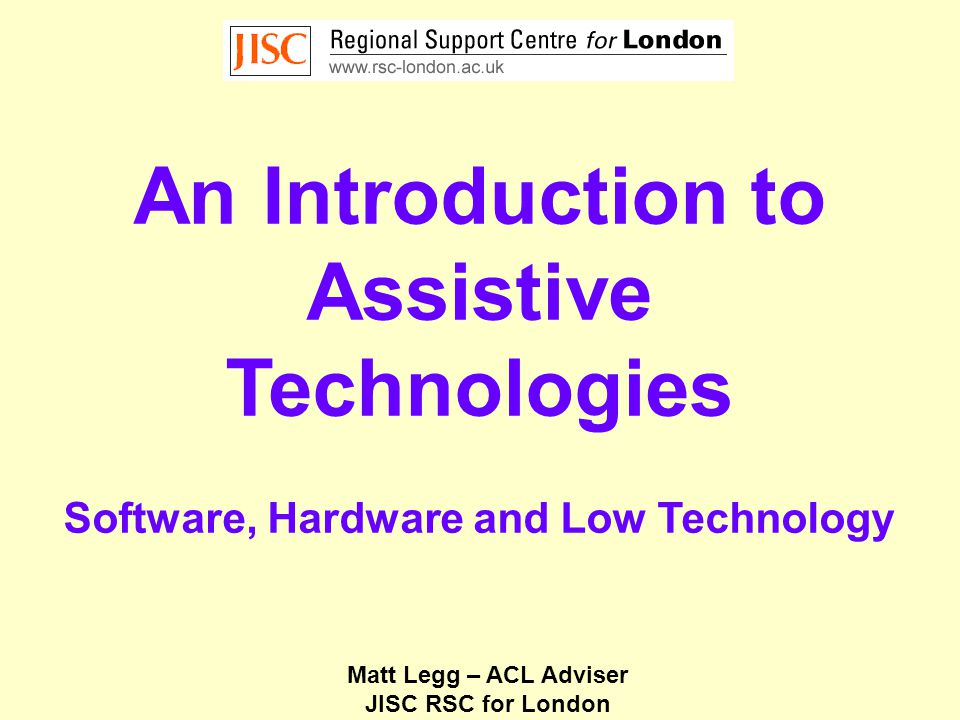 An Introduction to Assistive Technologies Software, Hardware and Low Technology Matt Legg – ACL Adviser JISC RSC for London