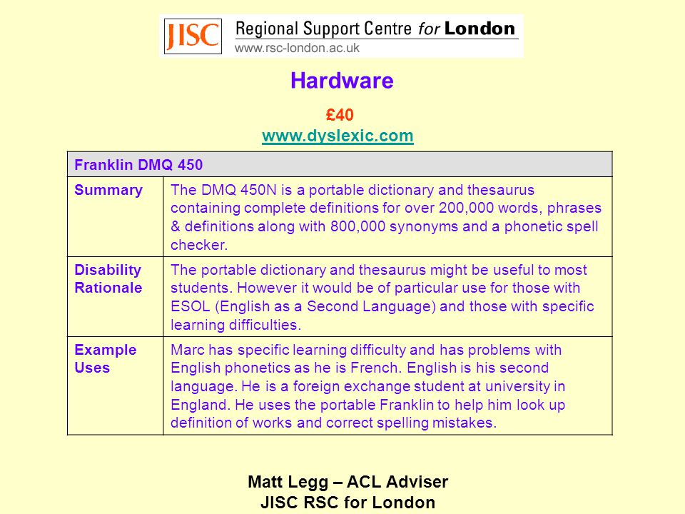 Matt Legg – ACL Adviser JISC RSC for London Hardware Franklin DMQ 450 SummaryThe DMQ 450N is a portable dictionary and thesaurus containing complete definitions for over 200,000 words, phrases & definitions along with 800,000 synonyms and a phonetic spell checker.