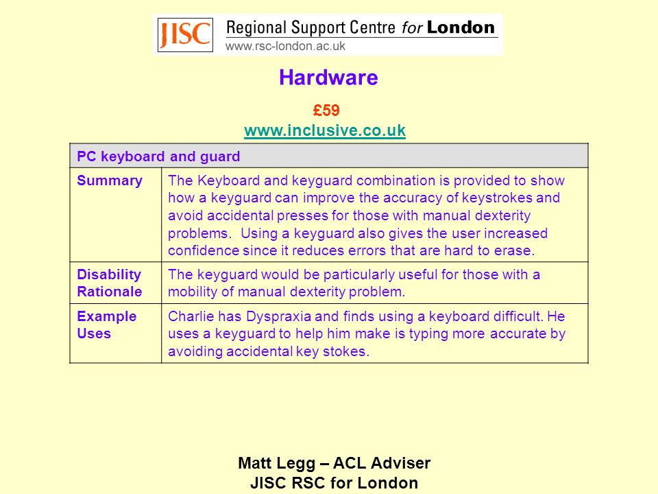 Matt Legg – ACL Adviser JISC RSC for London Hardware PC keyboard and guard SummaryThe Keyboard and keyguard combination is provided to show how a keyguard can improve the accuracy of keystrokes and avoid accidental presses for those with manual dexterity problems.