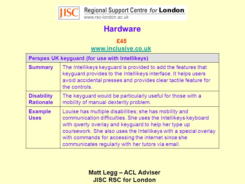 Matt Legg – ACL Adviser JISC RSC for London Hardware Perspex UK keyguard (for use with Intellikeys) SummaryThe Intellikeys keyguard is provided to add the features that keyguard provides to the Intellikeys interface.