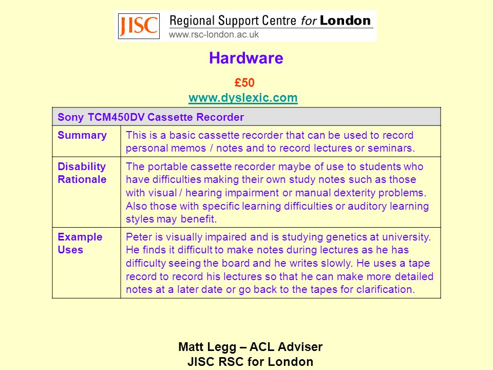 Matt Legg – ACL Adviser JISC RSC for London Hardware Sony TCM450DV Cassette Recorder SummaryThis is a basic cassette recorder that can be used to record personal memos / notes and to record lectures or seminars.