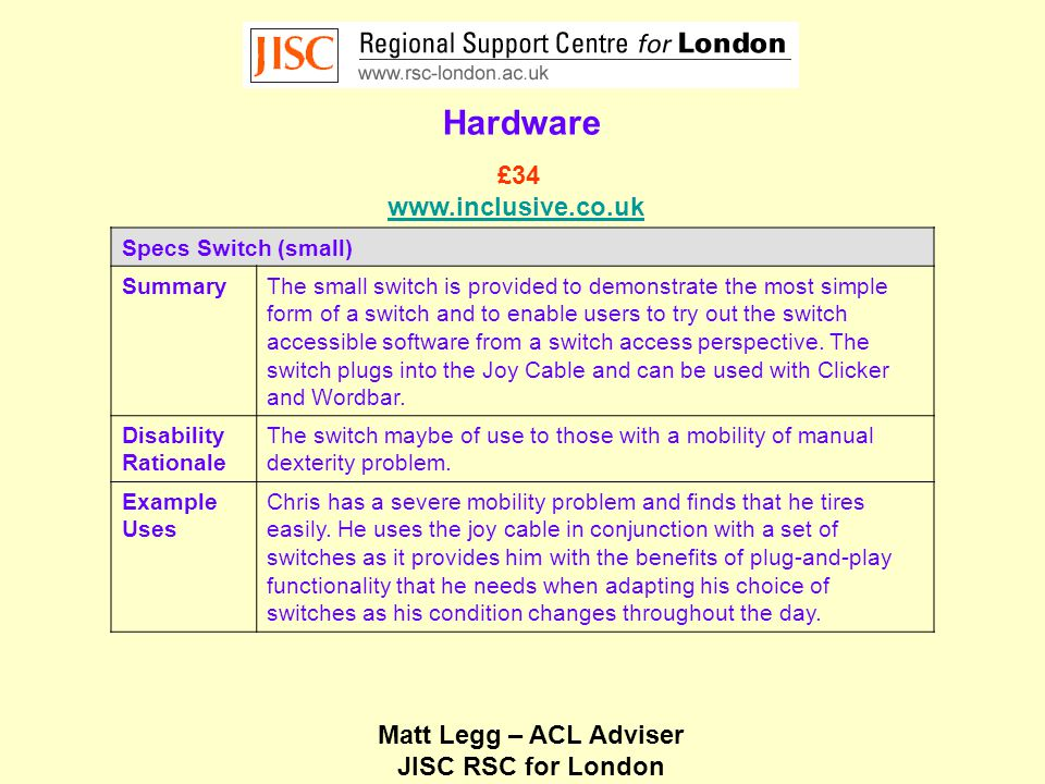 Matt Legg – ACL Adviser JISC RSC for London Hardware Specs Switch (small) SummaryThe small switch is provided to demonstrate the most simple form of a switch and to enable users to try out the switch accessible software from a switch access perspective.